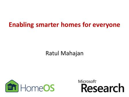 Enabling smarter homes for everyone Ratul Mahajan.