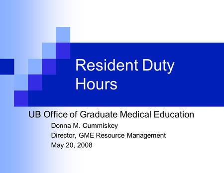 Resident Duty Hours UB Office of Graduate Medical Education Donna M. Cummiskey Director, GME Resource Management May 20, 2008.