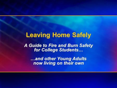 Leaving Home Safely A Guide to Fire and Burn Safety for College Students… …and other Young Adults now living on their own A Guide to Fire and Burn Safety.