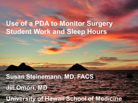 Use of a PDA to Monitor Surgery Student Work and Sleep Hours Susan Steinemann, MD, FACS Jill Omori, MD University of Hawaii School of Medicine.