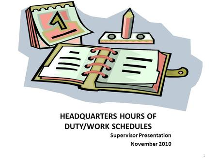 HEADQUARTERS HOURS OF DUTY/WORK SCHEDULES Supervisor Presentation November 2010 1.