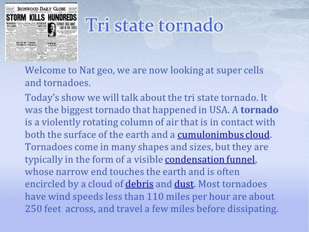 Tri state tornado Welcome to Nat geo, we are now looking at super cells and tornadoes. Today's show we will talk about the tri state tornado. It was the.