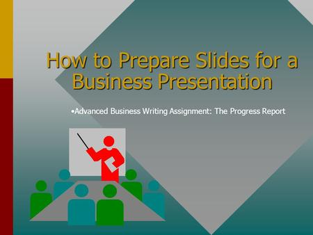 How to Prepare Slides for a Business Presentation Advanced Business Writing Assignment: The Progress Report.