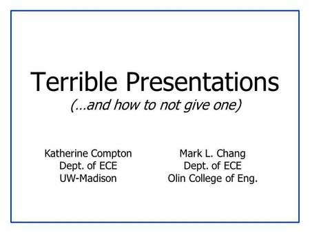 Terrible Presentations (…and how to not give one) Mark L. Chang Dept. of ECE Olin College of Eng. Katherine Compton Dept. of ECE UW-Madison.