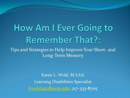 Tips and Strategies to Help Improve Your Short- and Long-Term Memory Karen L. Wold, M.S.Ed. Learning Disabilities Specialist