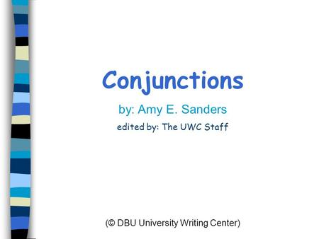 Conjunctions by: Amy E. Sanders edited by: The UWC Staff (© DBU University Writing Center)
