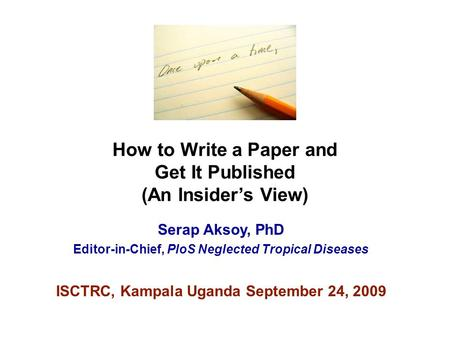 How to Write a Paper and Get It Published (An Insider's View) Serap Aksoy, PhD Editor-in-Chief, PloS Neglected Tropical Diseases ISCTRC, Kampala Uganda.