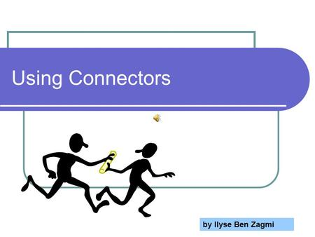 Using Connectors by Ilyse Ben Zagmi What are connectors?  They connect between ideas in sentences and paragraphs.  They help your reader follow your.