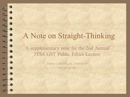 A Note on Straight-Thinking A supplementary note for the 2nd Annual JTS/CGST Public Ethics Lecture March 5, 2002(b), adj. 2009:03:05 G.E.M. of TKI.