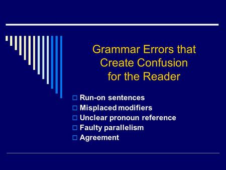 Grammar Errors that Create Confusion for the Reader  Run-on sentences  Misplaced modifiers  Unclear pronoun reference  Faulty parallelism  Agreement.