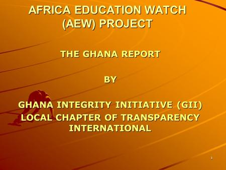 AFRICA EDUCATION WATCH (AEW) PROJECT THE GHANA REPORT BY GHANA INTEGRITY INITIATIVE (GII) LOCAL CHAPTER OF TRANSPARENCY INTERNATIONAL 1.