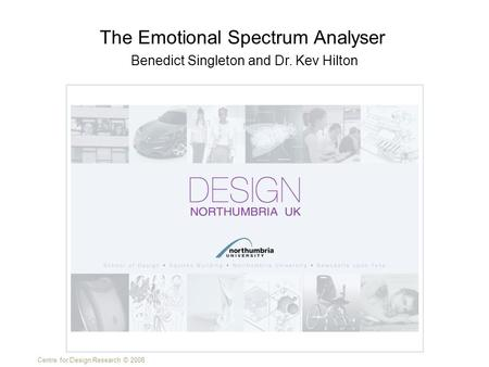 Centre for Design Research © 2008 Benedict Singleton and Dr. Kev Hilton The Emotional Spectrum Analyser.