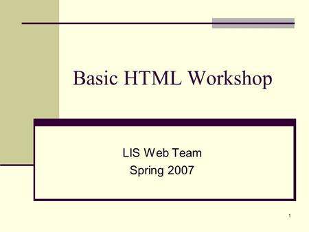 Basic HTML Workshop LIS Web Team Spring 2007.