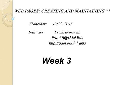 WEB PAGES: CREATING AND MAINTAINING ** Frank Romanelli  Instructor: Wednesday: 10:15 -11:15 Week 3.
