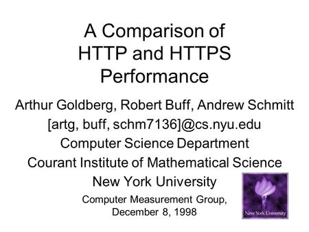 A Comparison of HTTP and HTTPS Performance Arthur Goldberg, Robert Buff, Andrew Schmitt [artg, buff, Computer Science Department Courant.