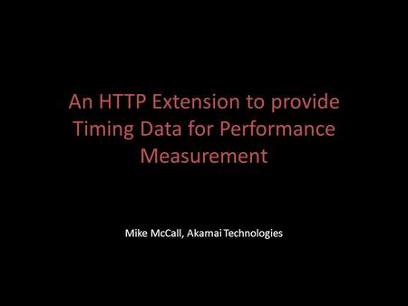 An HTTP Extension to provide Timing Data for Performance Measurement Mike McCall, Akamai Technologies.