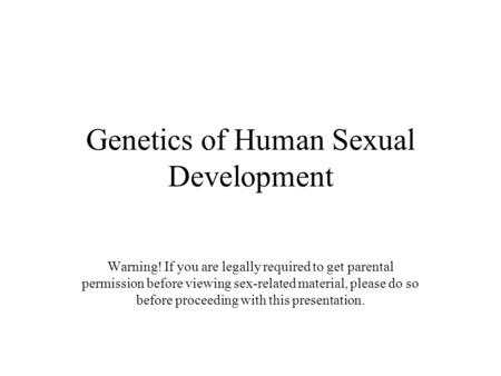 Genetics of Human Sexual Development Warning! If you are legally required to get parental permission before viewing sex-related material, please do so.