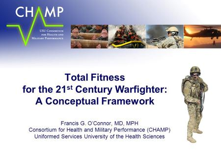 Total Fitness for the 21 st Century Warfighter: A Conceptual Framework Francis G. O'Connor, MD, MPH Consortium for Health and Military Performance (CHAMP)