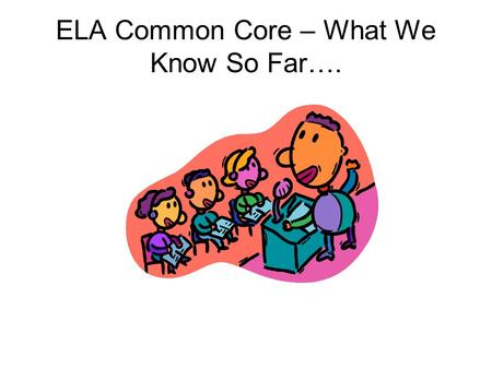 ELA Common Core – What We Know So Far….. English Language Arts Reading – Literature Reading – Informational Text Writing Speaking and Listening.