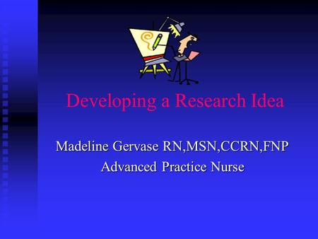 Developing a Research Idea Madeline Gervase RN,MSN,CCRN,FNP Advanced Practice Nurse.