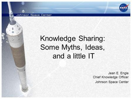 Knowledge Sharing: Some Myths, Ideas, and a little IT Jean E. Engle Chief Knowledge Officer Johnson Space Center.