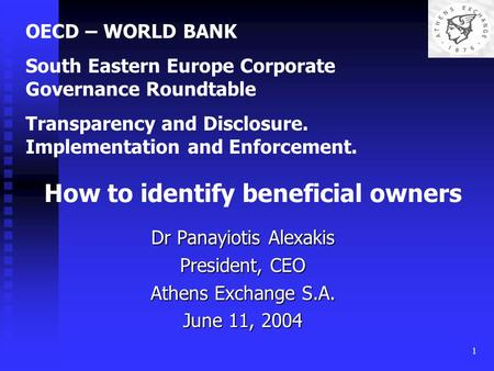1 Dr Panayiotis Alexakis President, CEO Athens Exchange S.A. June 11, 2004 OECD – WORLD BANK South Eastern Europe Corporate Governance Roundtable Transparency.