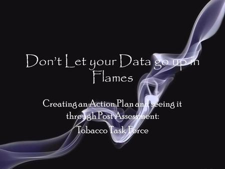 Don't Let your Data go up in Flames Creating an Action Plan and seeing it through Post Assessment: Tobacco Task Force.