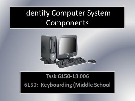 Identify Computer System Components Task 6150-18.006 6150: Keyboarding (Middle School Task 6150-18.006 6150: Keyboarding (Middle School.