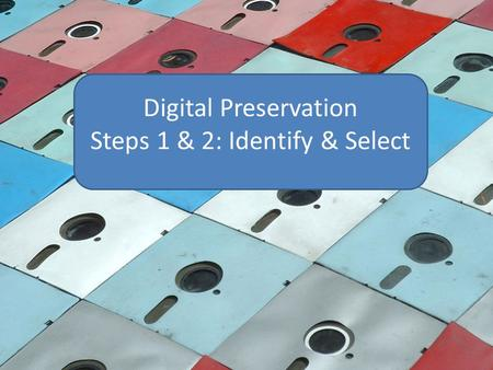 Digital Preservation Steps 1 & 2: Identify & Select.