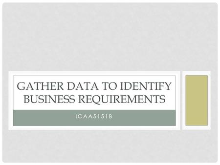 ICAA5151B GATHER DATA TO IDENTIFY BUSINESS REQUIREMENTS.