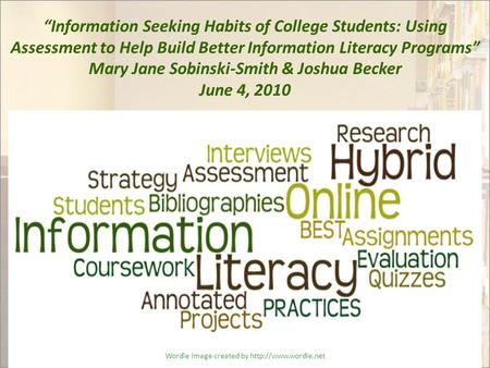 """Information Seeking Habits of College Students: Using Assessment to Help Build Better Information Literacy Programs"" Mary Jane Sobinski-Smith & Joshua."