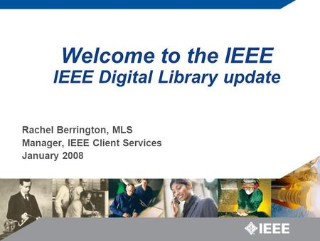 Welcome to the IEEE IEEE Digital Library update Rachel Berrington, MLS Manager, IEEE Client Services January 2008.