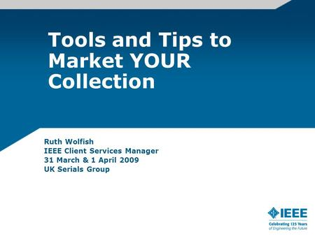 Tools and Tips to Market YOUR Collection Ruth Wolfish IEEE Client Services Manager 31 March & 1 April 2009 UK Serials Group.