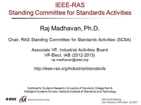 IEEE-RAS Standing Committee for Standards Activities Raj Madhavan, Ph.D. Chair, RAS Standing Committee for Standards Activities (SCSA) Associate VP, Industrial.