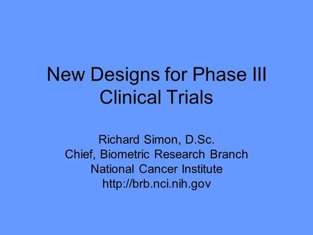 New Designs for Phase III Clinical Trials Richard Simon, D.Sc. Chief, Biometric Research Branch National Cancer Institute