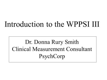 Introduction to the WPPSI III Dr. Donna Rury Smith Clinical Measurement Consultant PsychCorp.