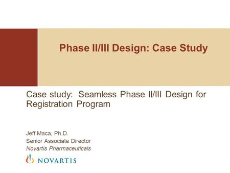 Phase II/III Design: Case Study Case study: Seamless Phase II/III Design for Registration Program Jeff Maca, Ph.D. Senior Associate Director Novartis Pharmaceuticals.