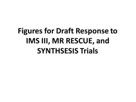 Figures for Draft Response to IMS III, MR RESCUE, and SYNTHSESIS Trials.