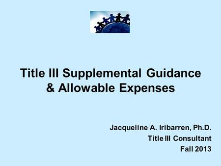 Title III Supplemental Guidance & Allowable Expenses Jacqueline A. Iribarren, Ph.D. Title III Consultant Fall 2013.