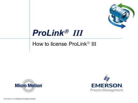Micro Motion, Inc. Confidential & Proprietary Information ProLink  III How to license ProLink  III.