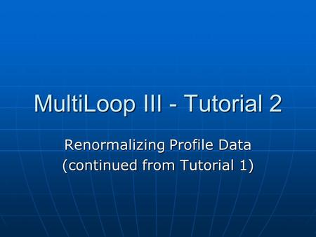 MultiLoop III - Tutorial 2 Renormalizing Profile Data (continued from Tutorial 1)