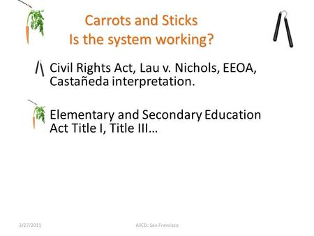 ASCD: San Francisco Carrots and Sticks Is the system working? Civil Rights Act, Lau v. Nichols, EEOA, Castañeda interpretation. Elementary and Secondary.