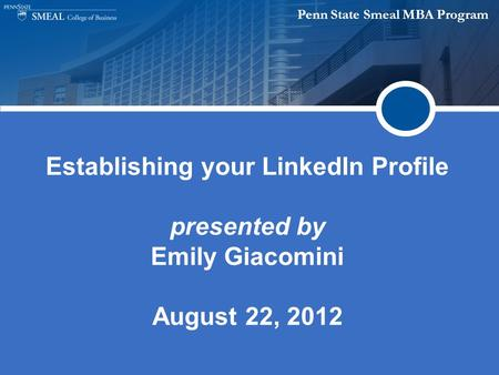 Penn State Smeal MBA Program Establishing your LinkedIn Profile presented by Emily Giacomini August 22, 2012.