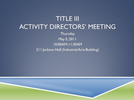 TITLE III ACTIVITY DIRECTORS' MEETING Thursday May 5, 2011 10:00AM-11:30AM 211 Jackson Hall (Industrial Arts Building)