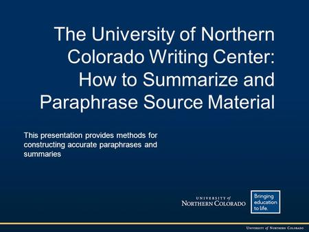 The University of Northern Colorado Writing Center: How to Summarize and Paraphrase Source Material This presentation provides methods for constructing.
