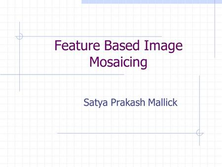Feature Based Image Mosaicing Satya Prakash Mallick.