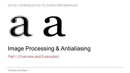 CS123 | INTRODUCTION TO COMPUTER GRAPHICS Andries van Dam Image Processing & Antialiasing Part I (Overview and Examples)