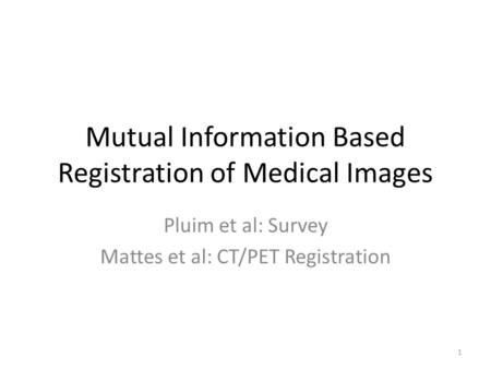 Mutual Information Based Registration of Medical Images Pluim et al: Survey Mattes et al: CT/PET Registration 1.