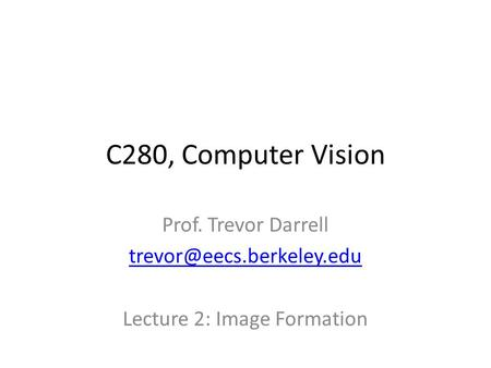 C280, Computer Vision Prof. Trevor Darrell Lecture 2: Image Formation.