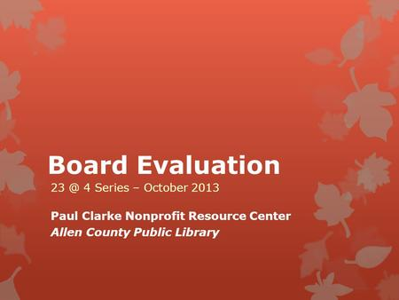 Board Evaluation 4 Series – October 2013 Paul Clarke Nonprofit Resource Center Allen County Public Library.